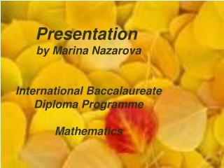 Presentation  by Marina Nazarova International Baccalaureate Diploma Programme Mathematics