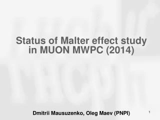 Status of  Malter  effect  study in MUON MWPC  (2014) Dmitrii Mausuzenko , Oleg  Maev ( PNPI)