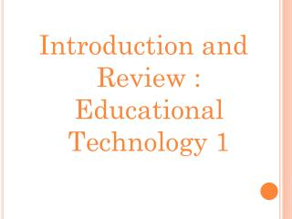 Introduction and Review : Educational Technology 1