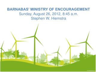 BARNABAS' MINISTRY OF ENCOURAGEMENT Sunday, August 26, 2012, 8:45 a.m. Stephen W. Hiemstra