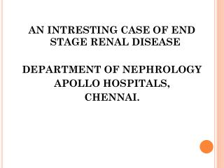 AN INTRESTING CASE OF END STAGE RENAL DISEASE DEPARTMENT OF NEPHROLOGY APOLLO HOSPITALS, CHENNAI.