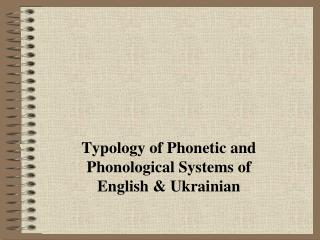Typology of Phonetic and Phonological Systems of English & Ukrainian