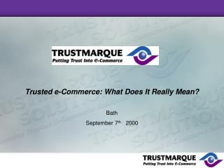 Trusted e-Commerce: What Does It Really Mean? Bath September 7 th    2000