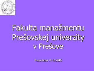 Fakulta manažmentu Prešovskej univerzity  v Prešove Prezentácia  18.10 .2010