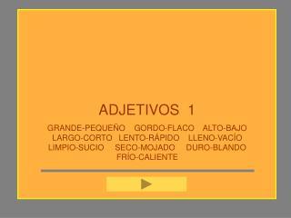 ADJETIVOS  1 GRANDE-PEQUE O    GORDO-FLACO    ALTO-BAJO   LARGO-CORTO   LENTO-R PIDO    LLENO-VAC O      LIMPIO-SUCIO