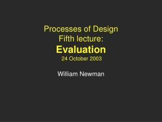 Processes of Design Fifth lecture: Evaluation  24 October 2003