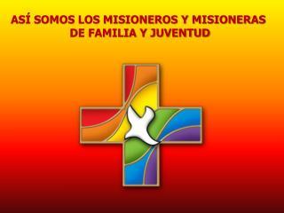 ASÍ SOMOS LOS MISIONEROS Y MISIONERAS  DE FAMILIA Y JUVENTUD