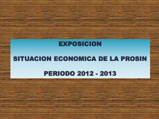 EXPOSICION SITUACION ECONOMICA DE LA PROSIN PERIODO 2012 - 2013