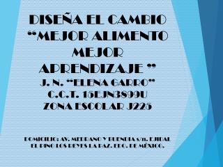 """DISEÑA EL CAMBIO """"MEJOR ALIMENTO  MEJOR APRENDIZAJE """" J. N. """"ELENA GARRO"""" C.C.T. 15EJN3899U"""