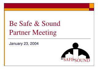 Be Safe & Sound  Partner Meeting