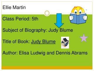 Ellie Martin Class Period: 5th Subject of Biography: Judy Blume Title of Book:  Judy Blume