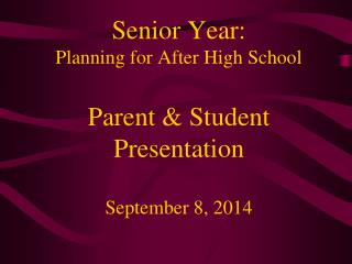 Senior Year: Planning for After High School Parent & Student Presentation September 8, 2014