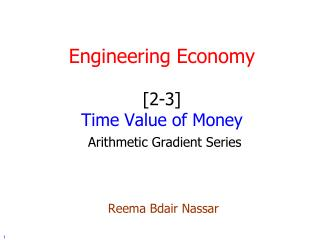 Engineering Economy [2-3] Time Value of Money Arithmetic Gradient Series Reema Bdair Nassar