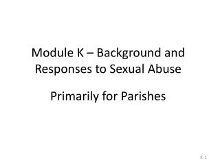 Module K – Background and Responses to Sexual Abuse  Primarily for Parishes