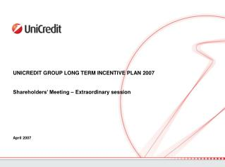 UNICREDIT GROUP LONG TERM INCENTIVE PLAN 2007  Shareholders' Meeting – Extraordinary session