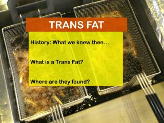 History: What we knew then… What is a Trans Fat? Where are they found?