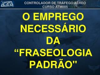 """O EMPREGO NECESSÁRIO DA """"FRASEOLOGIA PADRÃO"""""""