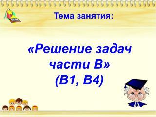 «Решение задач  части В» (В1, В4)