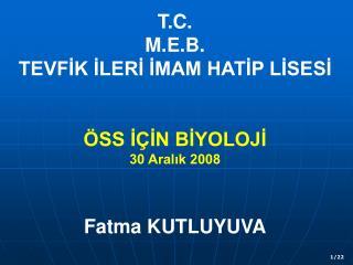 T.C. M.E.B. TEVFİK İLERİ İMAM HATİP LİSESİ ÖSS İÇİN BİYOLOJİ 30 Aralık 2008 Fatma KUTLUYUVA