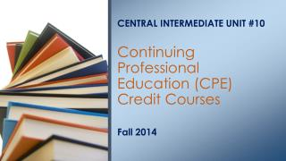 CENTRAL INTERMEDIATE UNIT #10 Continuing Professional Education (CPE) Credit Courses