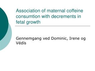 Association of maternal coffeine consumtion with decrements in fetal growth