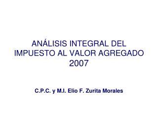 ANÁLISIS INTEGRAL DEL IMPUESTO AL VALOR AGREGADO 2007 C.P.C. y M.I. Elio F. Zurita Morales