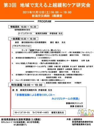 第3回  地域で支える上越緩和ケア研究会 2011年 11 月 12日(土)16 : 00  ~  19 : 00 新潟 労災病院  3階 講堂