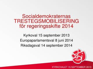 Kyrkoval  15  september  2013 Europaparlamentsval  8  juni  2014 Riksdagsval  14  september  2014