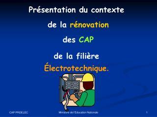 Présentation du contexte  de la  rénovation  des  CAP de la filière  Électrotechnique .