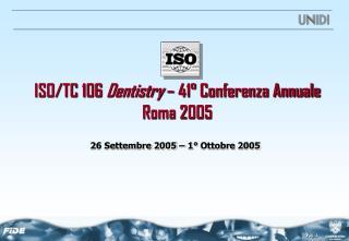ISO/TC 106  Dentistry  – 41° Conferenza Annuale   Roma 2005