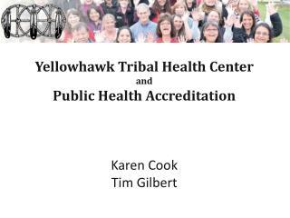 Yellowhawk Tribal Health Center and Public Health Accreditation Karen Cook Tim Gilbert