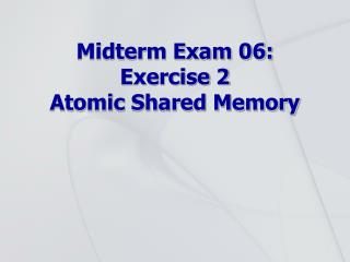 Midterm Exam 06: Exercise 2 Atomic Shared Memory
