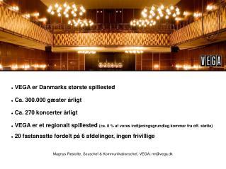 VEGA er Danmarks største spillested  Ca. 300.000 gæster årligt  Ca. 270 koncerter årligt