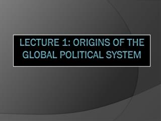 Lecture 1: Origins of the Global Political System