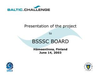 Presentation of the project to BSSSC BOARD H ämeenlinna, Finland June 14, 2003