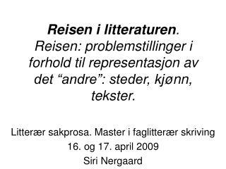 Litter æ r sakprosa. Master i faglitter æ r skriving  16. og 17. april 2009 Siri Nergaard