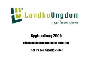 BygLandbrug 2005 Sådan leder du et dynamisk jordbrug! ..set fra den ansattes side!