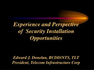 Experience and Perspective  of  Security Installation Opportunities   Edward J. Donelan, RCDD