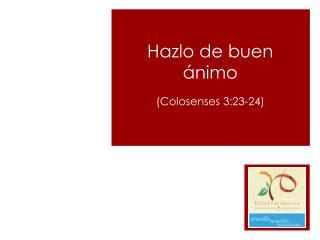 Hazlo de buen ánimo  (Colosenses 3:23-24)