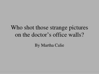 Who shot those strange pictures on the doctor's office walls?