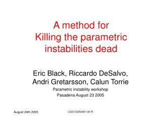 A method for  Killing the parametric instabilities dead