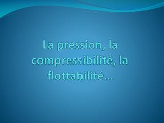 La pression, la compressibilité, la flottabilité…