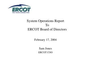 System Operations Report To ERCOT Board of Directors February 17, 2004 Sam Jones ERCOT COO