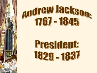Andrew Jackson: 1767 - 1845 President: 1829 - 1837