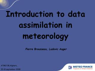 Introduction to data assimilation in meteorology  Pierre Brousseau, Ludovic Auger