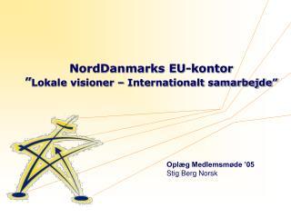 """NordDanmarks EU-kontor  """" Lokale visioner – Internationalt samarbejde"""""""