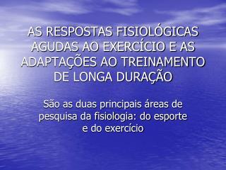 AS RESPOSTAS FISIOLÓGICAS AGUDAS AO EXERCÍCIO E AS ADAPTAÇÕES AO TREINAMENTO DE LONGA DURAÇÃO