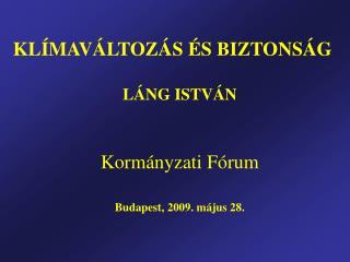 KLÍMAVÁLTOZÁS ÉS BIZTONSÁG LÁNG ISTVÁN Kormányzati Fórum Budapest, 2009. május 28.