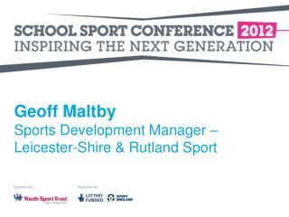 Geoff Maltby Sports Development Manager – Leicester-Shire & Rutland Sport