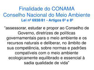 Finalidade do CONAMA Conselho Nacional do Meio Ambiente Lei nº 6938/81 - Artigos 6º e 8º